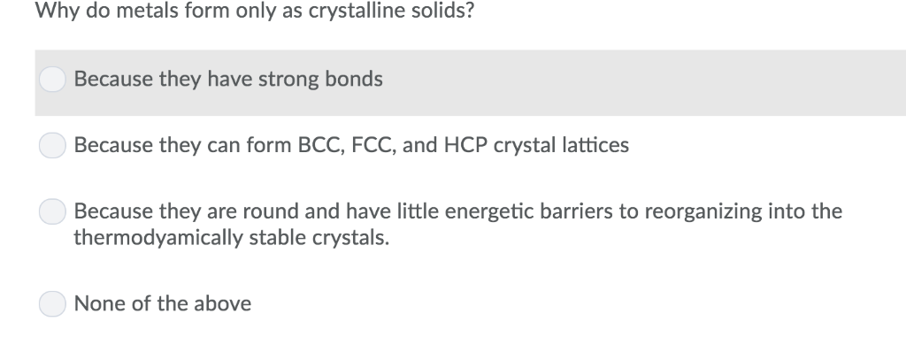 Why do metals form only as crystalline solids? Because they have strong bonds Because they can form BCC, FCC, and HCP crystal