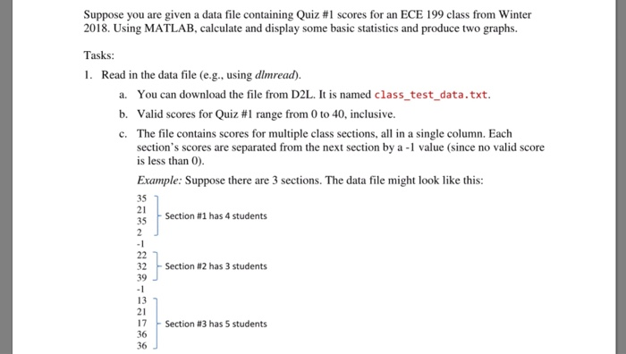 Suppose you are given a data file containing Quiz #1 scores for an ECE 199 class from Winter produce two graphs 2018. Using MATLA Tasks: 1. Read in the data file (e.g., using dimread). B, calculate and display some basic statistics and a. b. c. You can download the file from D2L. It is named class_test_data.txt. Valid scores for Quiz #1 range from 0 to 40, inclusive. The file contains scores for multiple class sections, all in a single column. Each sections scores are separated from the next section by a -1 value (since no valid score is less than 0) Example: Suppose there are 3 sections. The data file might look like this: 35 21 35 Section #1 has 4 students Section #2 has 3 students 32 39 13 21 17 36 36 Section #3 has 5 students