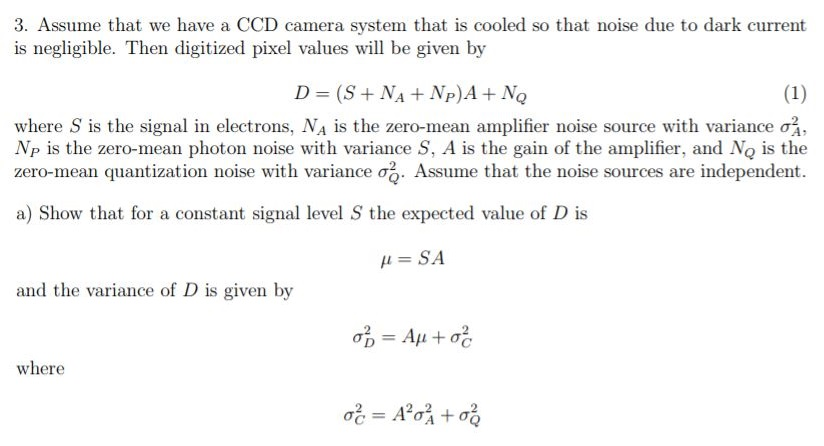 3. Assume that we have a CCD camera system that is cooled so that noise due to dark current is negligible. Then digitized pixel values will be given by where s is the signal in electrons, Na is the zero-mean amplifier noise source with variance σ Np is the zero-mean photon noise with variance S, A is the gain of the amplifier, and No is the zero-mean quantization noise with variance σ, Assume that the noise sources are independent. a) Show that for a constant signal level S the expected value of D is and the variance of D is given by where