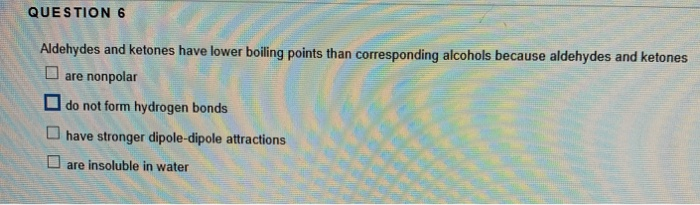 QUESTION 6 Aldehydes and ketones have lower boiling points than corresponding alcohols because aldehydes and ketones D are no
