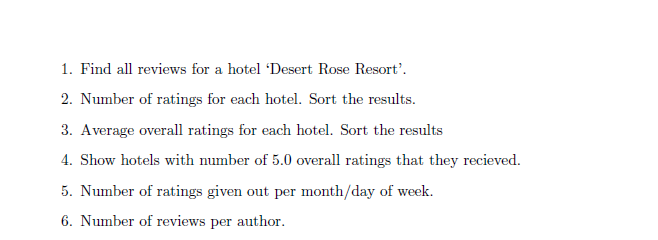 1. Find all reviews for a hotel Desert Rose Resort 2 Number of ratings for each hotel. Sort the results. 3. Average overall ratings for each hotel. Sort the results Show hotels with number of 5.0 overall ratings that they recieved. 5. Number of ratings given out per month/day of week. 6. Number of reviews per author.