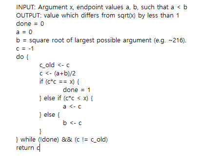 INPUT: Argument x, endpoint values a, b, such that a < b OUTPUT: value which differs from sqrt(x) by less than 1 done 0 a0 b = square root of largest possible argument (eg,-216) C-1 do t c old <- c <- (a+b)/2 done 1 } else if (c*c < x) { a <- C else ( b<-c while (Idone) && (ccold) return c