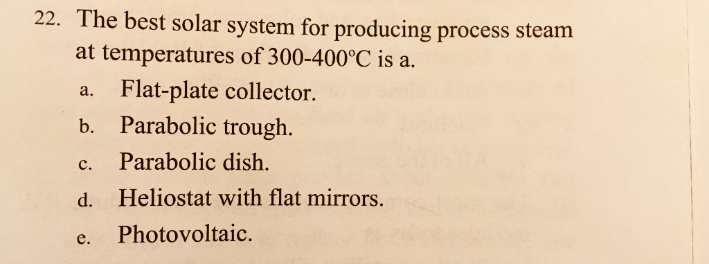 22. The best solar system for producing process steam at temperatures of 300-400°C is a. a. Flat-plate collector. b. Parabolic trough. c. Parabolic dish. d. Heliostat with flat mirrors. e. Photovoltaic.