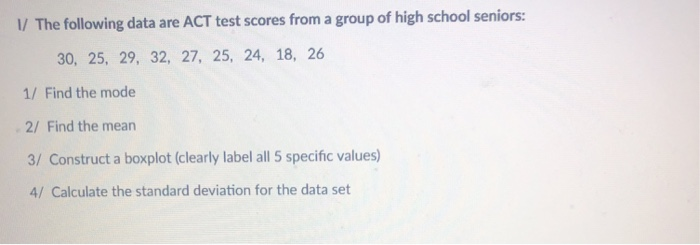 / The following data are ACT test scores from a group of high school seniors: 30, 25, 29, 32, 27, 25, 24, 18, 26 1/ Find the mode 2/ Find the mean 3/ Construct a boxplot (clearly label all 5 specific values) 4/Calculate the standard deviation for the data set
