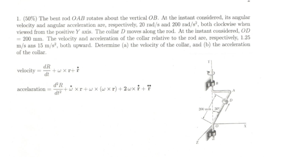 1, (50%) The bent rod OAB rotates about the vertical OB. At the instant considered, its angular velocity and angular acceleration are, respectively, 20 rad/s and 200 rad/s2, both clockwise when viewed from the positive Y axis. The collar D moves along the rod. At the instant considered, OD 200 The velocity and acceleration of the collar relative to the rod are, respectively, 1.25 m/s ans 15 m/s2, both upward. Determine (a) the velocity of the collar, and (b) the acceleration of the collar. dR velocitytwxr+r accelaration = drR+ w × r + ux (w x r) + 24x r + r dt2 200 mm 30