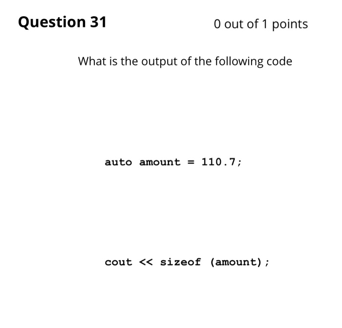 Question 31 0 out of 1 points What is the output of the following code auto amount = 110.7; cout << sizeof (amount);