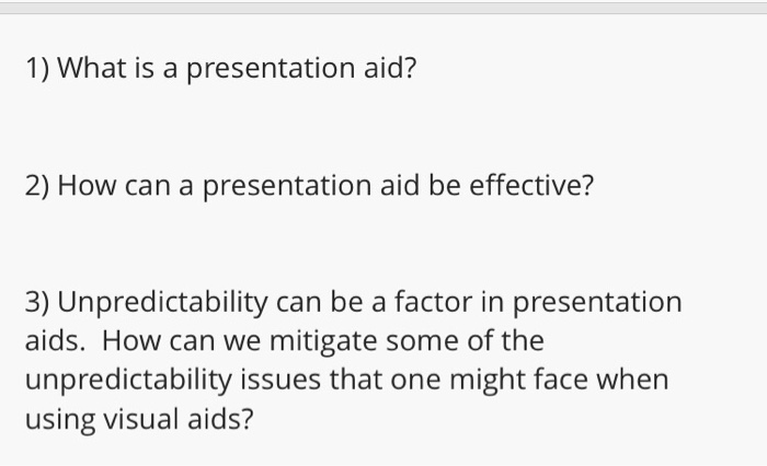 1) What is a presentation aid? 2) How can a presentation aid be effective? 3) Unpredictability can be a factor in presentation aids. How can we mitigate some of the unpredictability issues that one might face when using visual aids?