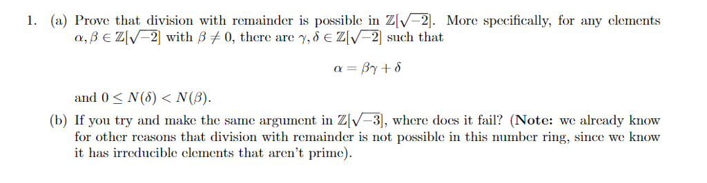 1. (a) Prove that division with remainder is possible in ZV-2. More specifically, for any clement:s a,fe ZN-21 with ? 0, there are ?, ? ? ZlV-21 such that and 0-N(?) < N(8). (b) If you try and make the same argument in ZV-3, where dos i fail? (Note: we alrcady know for other reasons that division with remainder is not possible in this number ring, since we know it has irreducible elements that arent prime