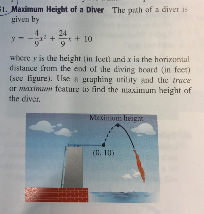 1. Maximum Height of a Diver The path of a diver is given by y=-0x2 + ー0.ra 24 x + 10 where y is the height (in feet) and x is the horizontal distance from the end of the diving board (in feet) (see figure). Use a graphing utility and the trace or maximum feature to find the maximum height of the diver. Maximum height (0, 10)