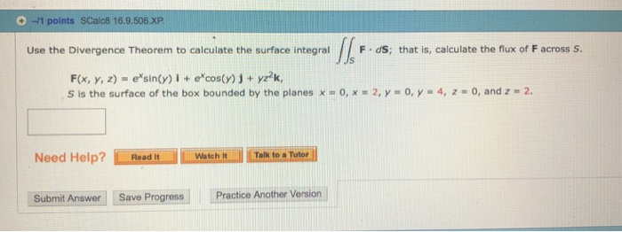 +)-11 points scalo8 16.9.5063р Use the Divergence Theorem to calculate the surface integralF dS; that is, calculate the flux of F across S F(x, y, z) = esin(y) i + excos(y) j + yz2k, S is the surface of the box bounded by the planes x o, x 2, y-0, y 4, z -0, and z - 2 Need Help?dWarelk to Ter Watch ItTalk to a Submit Answer Save Progress Practice Another Vers