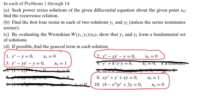 In each of Problems 1 through 14: (a) Seek power series solutions of the given differential equation about the given point xo; find the recurrence relation. (b) Find the first four terms in each of two solutions yi and y2 (unless the series terminates sooner) (c) By evaluating the Wronskian W(Vi.y2)(ro), show that yi and y2 form a fundamental set of solutions. (d) If possible, find the general term in each solution 8, xy + y + xy = 0, xo = 1