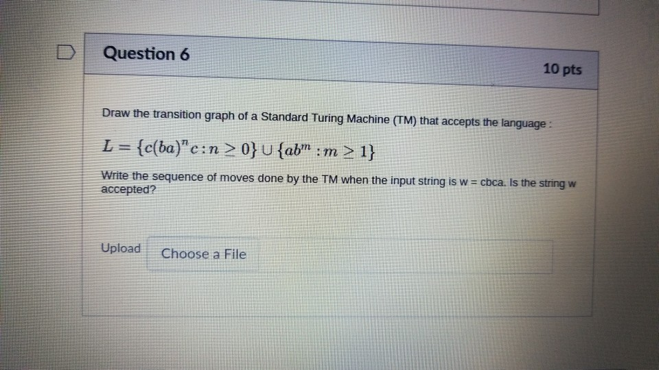 DQuestion 6 10 pts Draw the transition graph of a Standard Turing Machine (TM) that accepts the language: -c(ba)c n write the sequence of moves done by the TM when the input string is w accepted? cbca is the string w Upload Choose a File