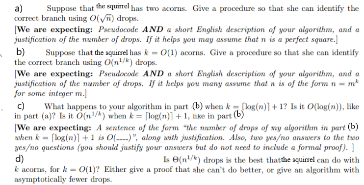a) Suppose that the squirrel has two acorns. Give a procedure so that she can identify the correct branch using O(Vn) drops [We are expecting: Pseudocode AND a short English description of your algorithm, and a justification of the number of drops. If it helps you may assume that n is a perfect square.] b) Suppose that the squirrel has kO(1) acorns. Give a procedure so that she can identify the correct branch sing O(n1/k) drops [We are expecting: Pseudocode AND a short English description of your algorithm, and a justification of the number of drops. If it helps you Tnany assurne that n is of the form n = m for some integer m.] c) What happens to your algorithm in part (b) when k = [log(n)1 + 1? Is it O(log(n), like in part (a)? Is it 0(n 1/k) when k = rlog(n)1+ 1, like in part (b We are expecting: A sentence of the form the number of drops of my algorithm in part (b) when k-Под(n)1 + 1 is 0( ), along with justification. Also, two yes/no answers to the two yes/no questions (you should justify your answers but do not need to include a formal proof). d) k acorns, for k = 0(1)? Either give a proof that she cant do better, or give an algorithm with asymptotically fewer drops Is Θ(n 1/k) drops is the best thatthe squirrel can do with