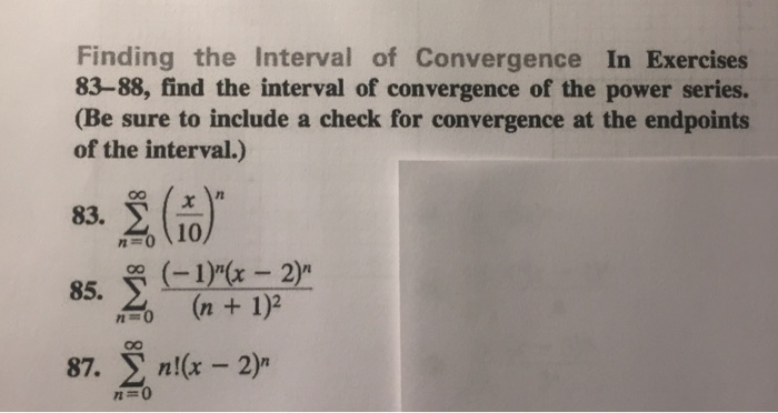 Finding the Interval of Convergence In Exercises 83-88, find the interval of convergence of the power series. (Be sure to include a check for convergence at the endpoints of the interval.) 83. 010 85. -2 o n+ 1)2 87. Σ n!(x-2) I0