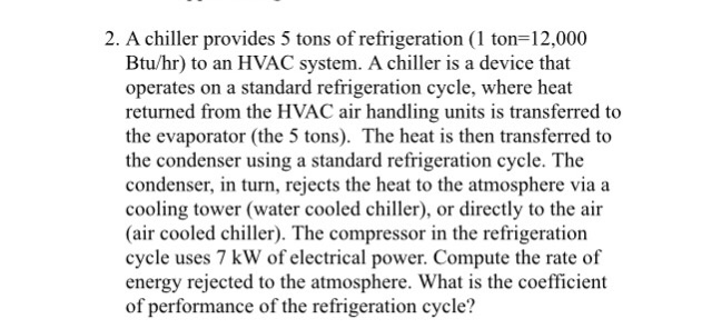 2. A chiller provides 5 tons of refrigeration (1 ton-12,000 Btu/hr) to an HVAC system. A chiller is a device that operates on a standard refrigeration cycle, where heat returned from the HVAC air handling units is transferred to the evaporator (the 5 tons). The heat is then transferred to the condenser using a standard refrigeration cycle. The condenser, in turn, rejects the heat to the atmosphere via a cooling tower (water cooled chiller), or directly to the air (air cooled chiller). The compressor in the refrigeration cycle uses 7 kW of electrical power. Compute the rate of energy rejected to the atmosphere. What is the coefficient of performance of the refrigeration cycle?