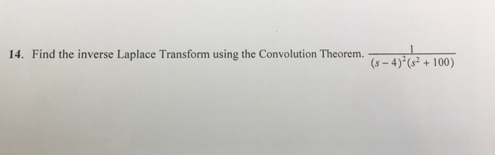 14. Find the inverse Laplace Transform using the Convolution Theorem. (s 4) (s 100)