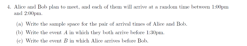 4. Alice and Bob plan to meet, and each of them will arrive at a random time between 1:00pm and 2:00pm (a) Write the sample space for the pair of arrival times of Alice and Bob. (b) Write the event A in which they both arrive before 1:30pm (c) Write the event B in which Alice arrives before Bob
