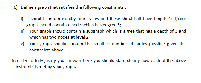 (6) Define a graph that satisfies the following constraints: i) It should contain exactly four cycles and these should all have length 4; ii)Your graph should contain a node which has degree 3 ii Your graph should contain a subgraph which is a tree that has a depth of 3 and which has two nodes at level 2. iv) Your graph should contain the smallest number of nodes possible given the constraints above. In order to fully justify your answer here you should state clearly how each of the above constraints is met by your graph