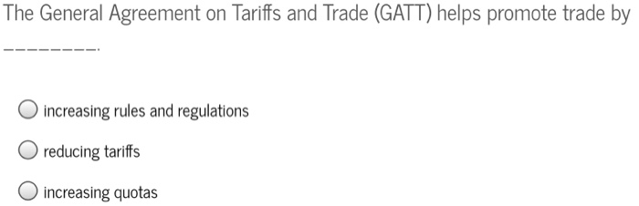 Solved The General Agreement On Tariffs And Trade Gatt