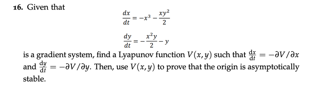 16. Given that их 2 2 dt is a gradient system, find a Lyapunov function V(x,y) such that i -av/ax andav /ay. Then, use V(x,y) to prove that the origin is asymptotically stable.