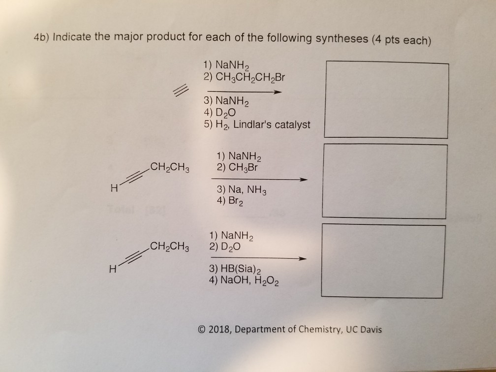 4b) Indicate the major product for each of the following syntheses (4 pts each) 1) NaNH2 2) CH3CH2CH2Br 3) NaNH2 4) D2O 5) H2, Lindlars catalyst 1) NaNH2 CH2CH3 2) CH2Br 3) Na, NH3 4) Br 2 1) NaNH2 CH2CH3 2) D2O 3) HB(Sia)2 4) NaOH, H202 O 2018, Department of Chemistry, UC Davis
