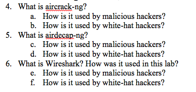 4. What is aircrack-ng? How is it used by malicious hackers? a. b. How is it used by white-hat hackers? 5. What is airdecap-ng? How is it used by malicious hackers? How is it used by white-hat hackers? c. d. 6. What is Wireshark? How was it used in this lab? e. How is it used by malicious hackers? f. How is t used by white-hat hackers?