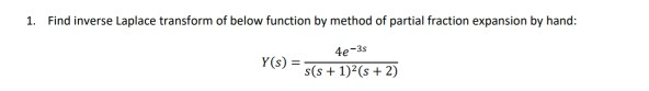 1. Find inverse Laplace transform of below function by method of partial fraction expansion by hand: 4e-3s