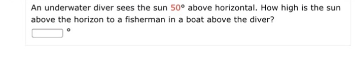 An underwater diver sees the sun 50° above horizontal. How high is the sun above the horizon to a fisherman in a boat above the diver?