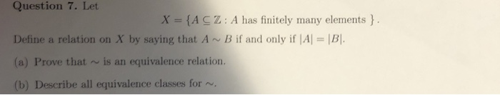 Question 7. Let X IACZ: A has finitely many elements Define a relation on X by saying that A B if and only if IA (a) Prove that ~is an equivalence relation. (b) Describe all equivalence classes for ~, B.