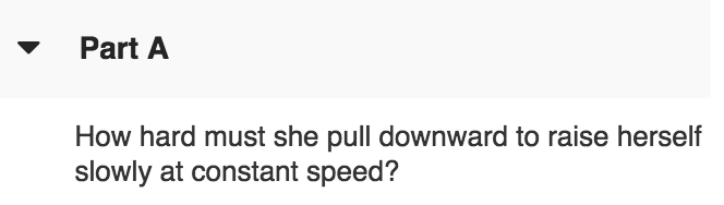 Part A How hard must she pull downward to raise herself slowly at constant speed?