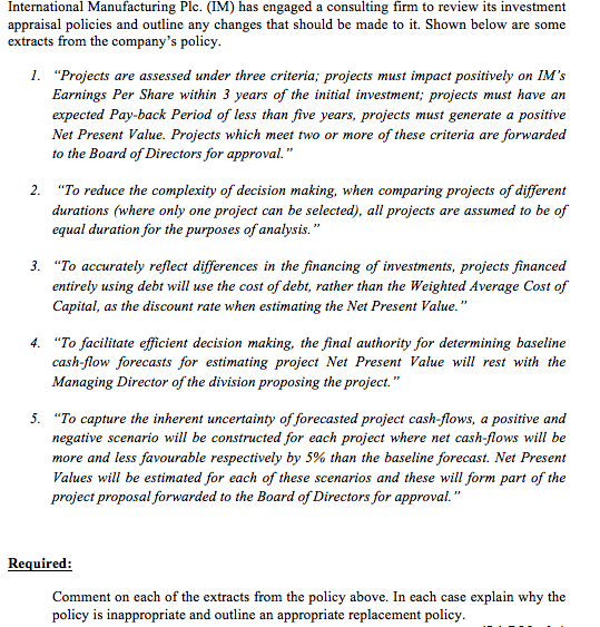 International Manufacturing Plc. (IM) has engaged a consulting firm to review its investment appraisal policies and outline any changes that should be made to it. Shown below are some extracts from the companys policy I. Projects are assessed under three criteria; projects must impact positively on IMs Earnings Per Share within 3 years of the initial investment; projects must have an expected Pay-back Period of less than five years, projects must generate a positive Net Present Value. Projects which meet two or more of these criteria are forwarded to the Board of Directors for approval. 2. To reduce the complexity of decision making, when comparing projects of different durations (where only one project can be selected), all projects are assumed to be of equal duration for the purposes of analysis. 3. To accurately reflect differences in the financing of investments, projects financed entirely using debt will use the cost of debt, rather than the Weighted Average Cost of Capital, as the discount rate when estimating the Net Present Value. 4. To facilitate efficient decision making, the final authority for determining baseline cash-flow forecasts for estimating project Net Present Value will rest with the Managing Director of the division proposing the project. 5. To capture the inherent uncertainty of forecasted project cash-flows, a positive and negative scenario will be constructed for each project where net cash-flows will be more and less favourable respectively by 5% than the baseline forecast. Net Present Values will be estimated for each of these scenarios and these will form part of the project proposal forwarded to the Board of Directors for approval. Required: Comment on each of the extracts from the policy above. In each case explain why the policy is inappropriate and outline an appropriate replacement policy