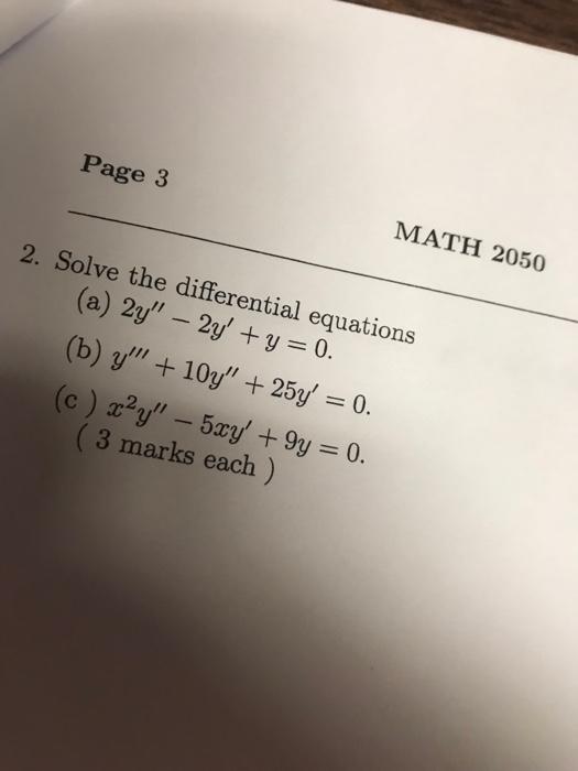 Page 3 MATH 2050 2. Solve the differential equations (a) 2y-2y, + y = 0. (b) y + 10y, + 25y = 0. (c ) xty- 5xy, +9y = 0. (3 marks each )