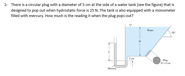 There is a circular plug with a diameter of 5 cm at the side of a water tank (see the figure) that is designed to pop out when hydrostatic force is 25 N. The tank is also equipped with a monometer filled with mercury. How much is the reading h when the plug pops out? 2- Water 45° 2 cm Plag. D-4 cm Mercury
