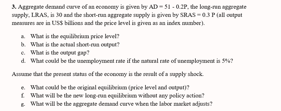 3. Aggregate demand curve of an supply, LRAS, is 30 and the short-run aggregate supply is given by SRAS 0.3Pll output measures are in USS billions and the price level is given as an index number) economy is given by AD = 51-0.2P, the long-run aggregate What is the equilibrium price level? What is the actual short-run output? What is the output gap? what could be the unemployment rate if the natural rate ofunemployment is 5%? a. b. c. d. Assume that the present status of the economy is the result of a supply shock. e. f. g. What could be the original equilibrium (price level and output)? What will be the new long-run equilibrium without any policy action? What will be the aggregate demand curve when the labor market adjusts?