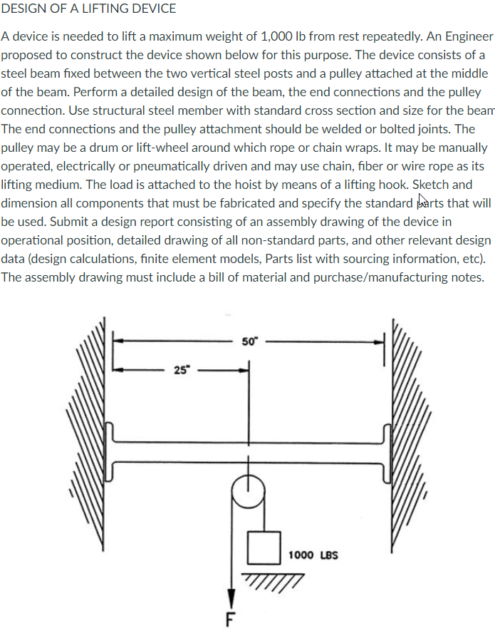 DESIGN OF A LIFTING DEVICE A device is needed to lift a maximum weight of 1,000 lb from rest repeatedly. An Engineer proposed to construct the device shown below for this purpose. The device consists of a steel beam fixed between the two vertical steel posts and a pulley attached at the middle of the beam. Perform a detailed design of the beam, the end connections and the pulley connection. Use structural steel member with standard cross section and size for the beam The end connections and the pulley attachment should be welded or bolted joints. The pulley may be a drum or lift-wheel around which rope or chain wraps. It may be manually operated, electrically or pneumatically driven and may use chain, fiber or wire rope as its lifting medium. The load is attached to the hoist by means of a lifting hook. Sketch and dimension all components that must be fabricated and specify the standard arts that will be used. Submit a design report consisting of an assembly drawing of the device in operational position, detailed drawing of all non-standard parts, and other relevant design data (design calculations, finite element models, Parts list with sourcing information, etc). The assembly drawing must include a bill of material and purchase/manufacturing notes 50 25 1000 LBS