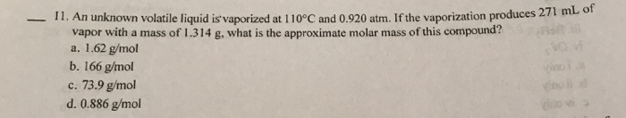 11. An unknown volatile liquid is vaporized at 110° C and 0.920 atm. If the vaporization produces 271 ml o vapor with a mass of 1.314 g, what is the approximate molar mass of this compound? a. 1.62 g/mol b. 166 g/mol c. 73.9 g/mol d. 0.886 g/mol