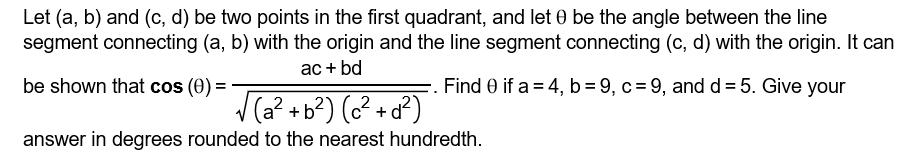 Let (a, b) and (c, d) be two points in the first quadrant, and let θ be the angle between the line segment connecting (a, b) with the origin and the line segment connecting (c, d) with the origin. It can be shown that cos (0) answer in degrees rounded to the nearest hundredth. Find eif a 4,b-9,c9, and d-5,. Give your