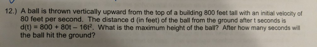 12.) A ball is thrown vertically upward from the top of a building 800 feet tall with an initial velocity of 80 feet per second. The distance d (in feet) of the ball from the ground after t seconds is d(t) = 800 + 80t-16t? What is the maximum height of the ball? After how many seconds will the ball hit the ground?