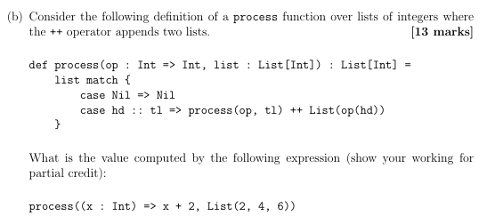 b) Consider the following definition of a process function over lists of integers where [13 marks] the +operator appends two lists. def process (op: Int -> Int, list : List [Int]) List[Int] list match f case Nil => Nil case hd : : t1 => process (op , tl) ++ List (op(hd)) What is the value computed by the following expression (show your working for partial credit): process ( (x Int) => x 2, List (2, 4, 6)) : +