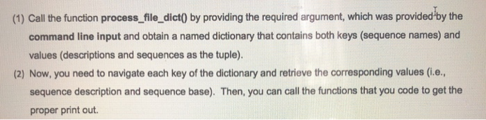 (1) Call the function process file_dict0 by providing the required argument, which was provided-by the command line input and obtain a named dictionary that contains both keys (sequence names) and values (descriptions and sequences as the tuple). (2) Now, you need to navigate each key of the dictionary and retrieve the corresponding values (i.e. sequence description and sequence base). Then, you can call the functions that you code to get the proper print out