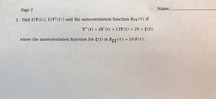Name: Page 2 2. Find E[Y (t)], E[Y2(t)] and the autocorrelation function Ryy(T) if Y(t) + 4Y (t) + 13Y(t) = 26 + ζ(t) where the autocorrelation function for ζ(t) is R (T) = 108(T).