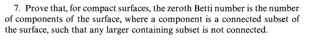 7. Prove that, for compact surfaces, the zeroth Betti number is the number of components of the surface, where a component is a connected subset of the surface, such that any larger containing subset is not connected.