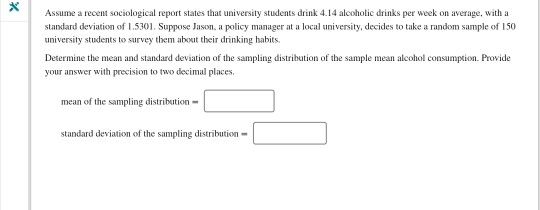 Assume a recent sociological report states that university students drink 4.14 alcoholic drinks per week on average, with a standard deviation of 1.5301. Suppose Jason, a policy manager at a local university, decides to take a random sample of 150 university students to survey them about their drinking habits Determine the mean and standard deviation of the sampling distribution of the sample mean alcohol consumption. Provide your answer with precision to two decimal places mean of the sampling distribution- standard deviation of the sampling distribution-