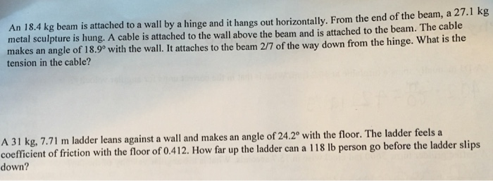 An 18.4 kg beam is attached to a wall by a hinge and it hangs out horizontally. From the end of the beam, a 27.1 kg metal scu