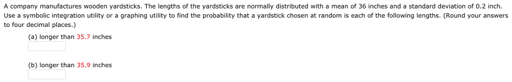 A company manufactures wooden yardsticks. The lengths of the yardsticks are normally distributed with a mean of 36 inches and a standard deviation of 0.2 inch. Use a symbolic integration utility or a graphing utility to find the probability that a yardstick chosen at random is each of the following lengths. (Round your answers to four decimal places.) (a) longer than 35.7 inches (b) longer than 35.9 inches