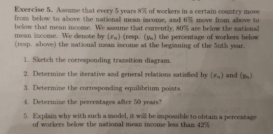 Exercise 5 . Assume that every 5 years 8% of workers in a certain country move from below to above the national mean income,