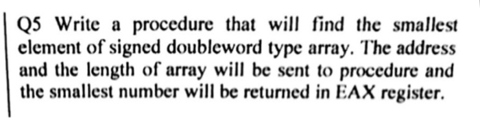Q5 Write a procedure that will find the smallest element of signed doubleword type array. The address and the length of array will be sent to procedure and the smallest number will be returned in EAX register.