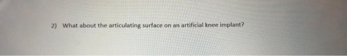 2) What about the articulating surface on an artificial knee implant?