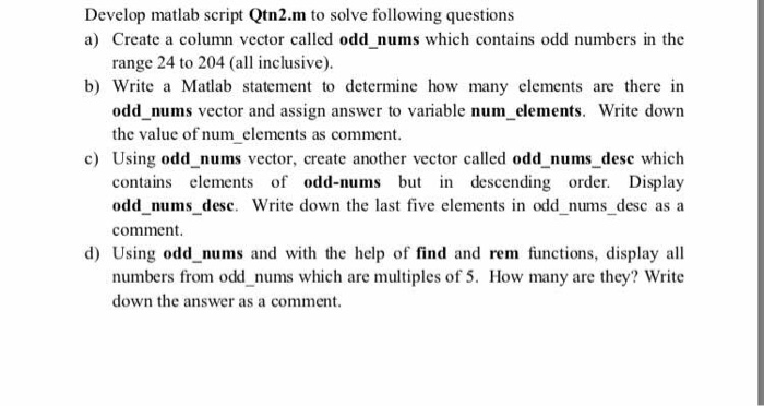 Develop matlab script Qtn2.m to solve following questions a) Create a column vector called odd nums which contains odd numbers in the range 24 to 204 (all inclusive). b) Write a Matlab statement to determine how many elements are there in odd nums vector and assign answer to variable num_elements. Write down the value of num elements as comment. c) Using odd nums vector, create another vector called odd nums desc which contains elements of odd-nums but in descending order. Display odd nums desc. Write down the last five elements in odd nums desc as a comment Using odd nums and with the help of find and rem fiunctions, display all numbers from odd nums which are multiples of 5. How many are they? Write down the answer as a comment. d)