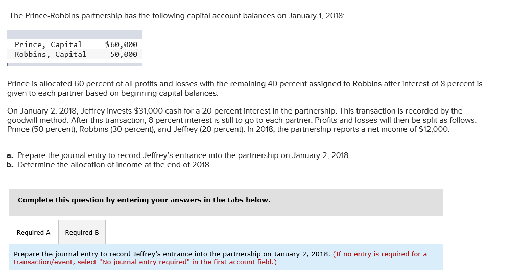 The Prince-Robbins partnership has the following capital account balances on January 1, 2018: Prince, Capital $60,000 Robbins, Capital ,eee 50,000 Prince is allocated 60 percent of all profits and losses with the remaining 40 percent assigned to Robbins after interest of 8 percent is given to each partner based on beginning capital balances Jeffrey invests On January 2, 2018, Jeffrey invests $31,000 cash for a 20 percent interest in the partnership. This transaction is recorded by the goodwill method. After this transaction, 8 percent interest is still to go to each partner. Profits and losses will then be split as follows: Prince (50 percent), Robbins (30 percent), and Jeffrey (20 percent). In 2018, the partnership reports a net income of $12,000. a. Prepare the journal entry to record Jeffreys entrance into the partnership on January 2, 2018. b. Determine the allocation of income at the end of 2018. Complete this question by entering your answers in the tabs below. Required A Required B Prepare the journal entry to record Jeffreys entrance into the partnership on January 2, 2018. (If no entry is required for a transaction/event, select No ¡ournal entry required in the first account field.)